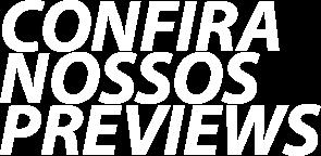 CONFIRA NOSSOS PREVIEWS